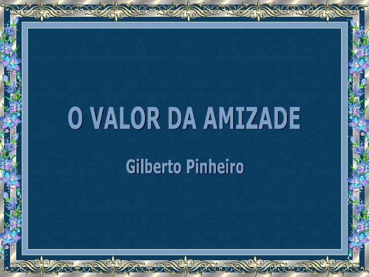 O VALOR DA AMIZADE Gilberto Pinheiro