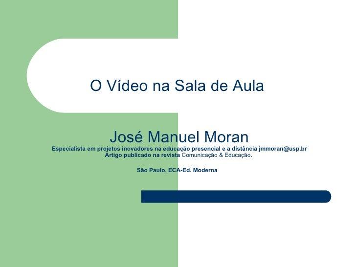 O Vídeo na Sala de Aula    José Manuel  Moran   Especialista em projetos inovadores na educação presencial e a distância  ...