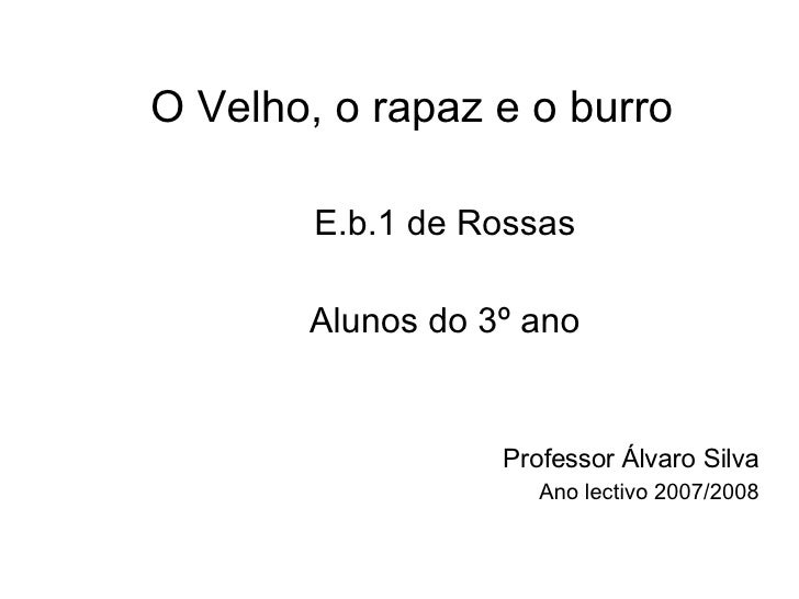 O Velho, o rapaz e o burro E.b.1 de Rossas Alunos do 3º ano Professor Álvaro Silva Ano lectivo 2007/2008