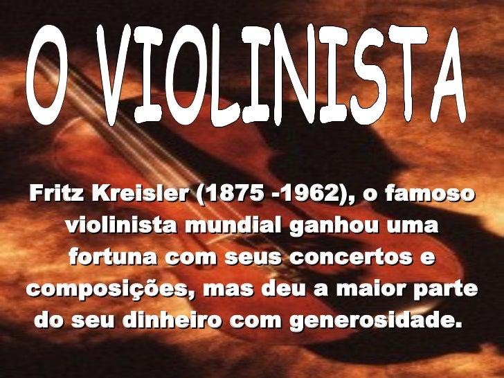 O VIOLINISTA Fritz Kreisler (1875 -1962), o famoso violinista mundial ganhou uma fortuna com seus concertos e composições,...