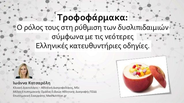 Τροφοφάρμακα: O ρόλος τους στη ρύθμιση των δυσλιπιδαιμιών σύμφωνα με τις νεότερες Ελληνικές κατευθυντήριες οδηγίες. Ιωάννα...