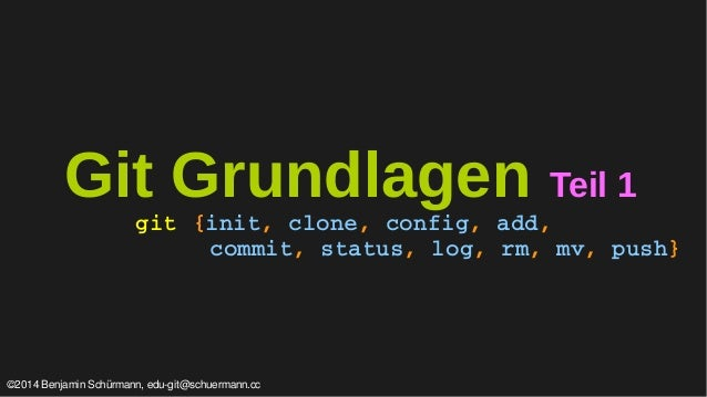 Git Grundlagen Teil 1  git {init, clone, config, add,  commit, status, log, rm, mv, push}  ©2014 Benjamin Schürmann, edu-g...