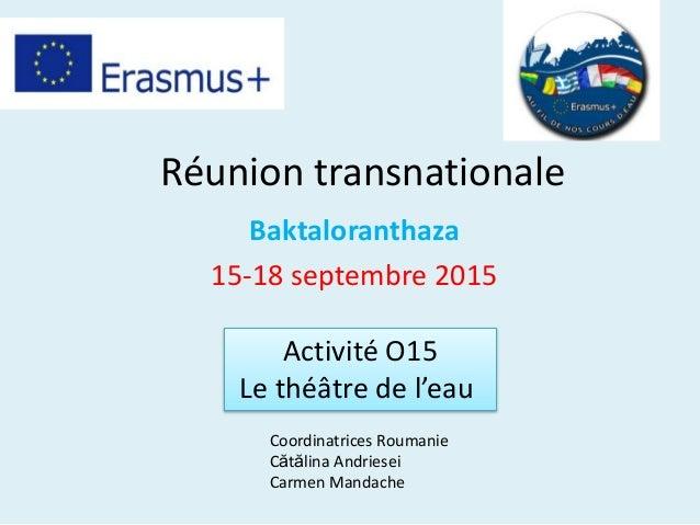 Réunion transnationale Baktaloranthaza 15-18 septembre 2015 Activité O15 Le théâtre de l'eau Coordinatrices Roumanie Cătăl...