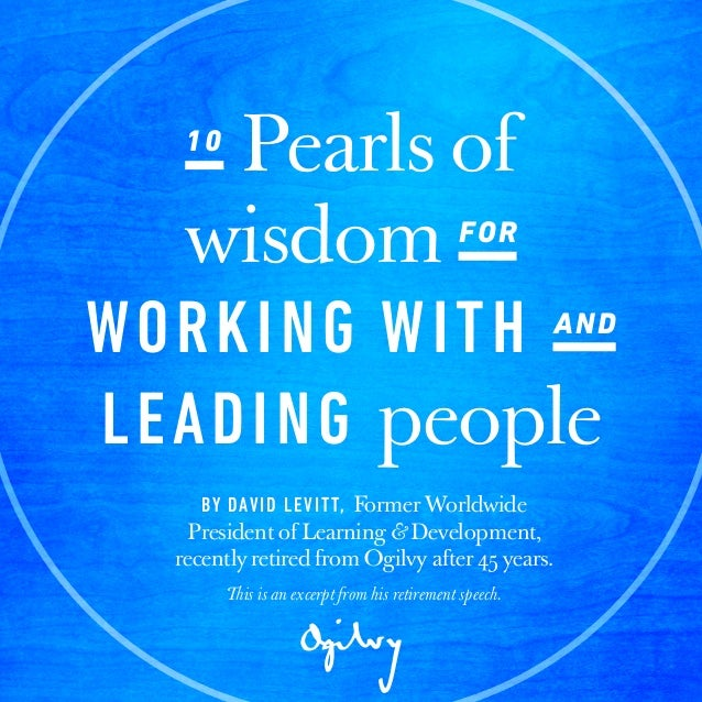 10 Pearls of wisdom for working with and leading people by David Levitt, recently retired from Ogilvy after 45 years. 10 P...