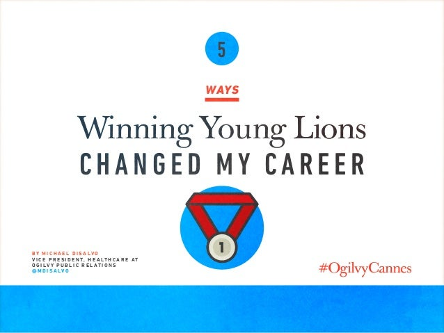 5 WAYS Winning Young Lions CHANGED MY CAREER B Y M I C H A E L D I S A LV O V I C E P R E S I D E N T, H E A LT H C A R E ...