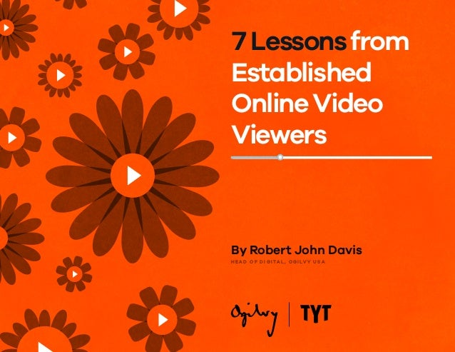 By Robert John Davis H E A D O F D I G I TA L , O G I LV Y U S A 7Lessonsfrom Established OnlineVideo Viewers