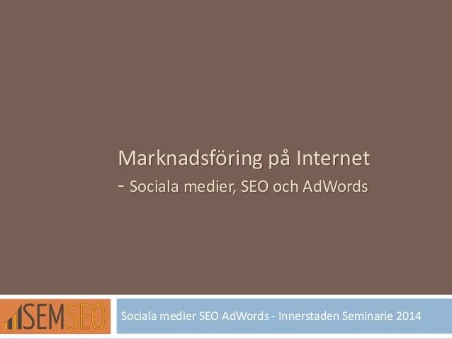 Marknadsföring på Internet - Sociala medier, SEO och AdWords Sociala medier SEO AdWords - Innerstaden Seminarie 2014