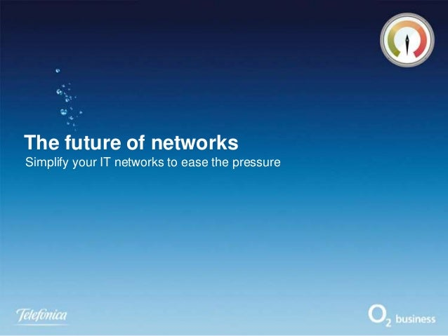 The future of networks Simplify your IT networks to ease the pressure