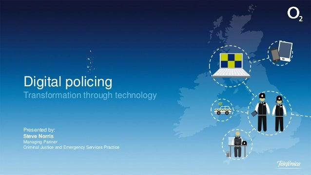 Digital policing Transformation through technology Presented by: Steve Norris Managing Partner Criminal Justice and Emerge...