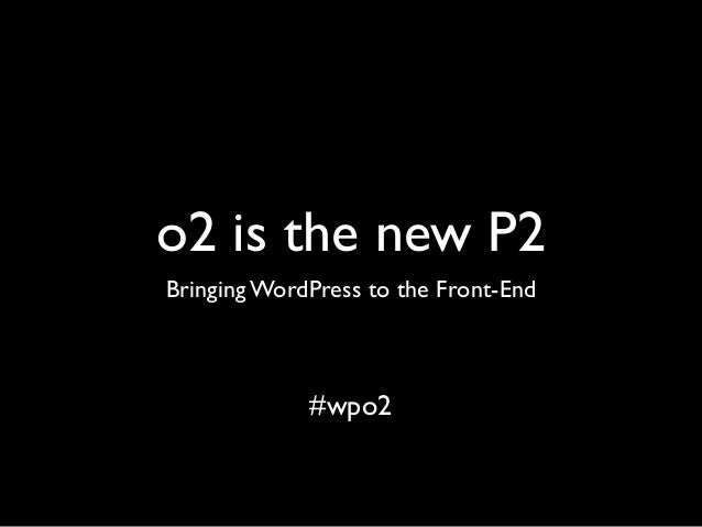 o2 is the new P2 Bringing WordPress to the Front-End #wpo2