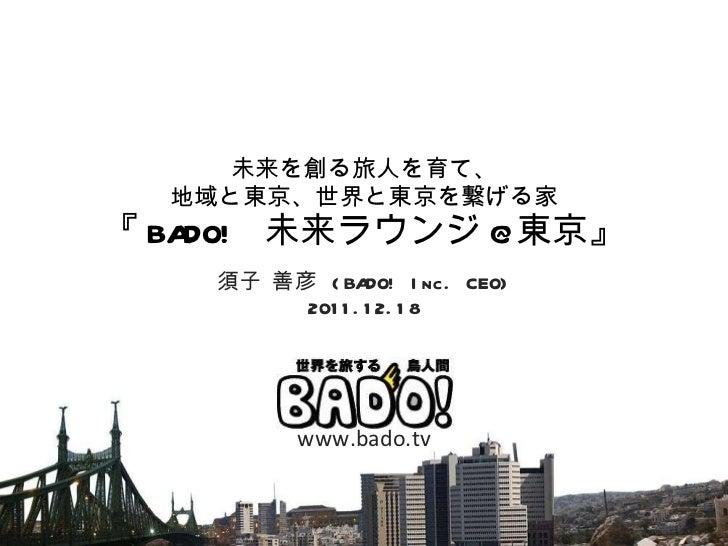 未来を創る旅人を育て、 地域と東京、世界と東京を繋げる家 『 BADO!  未来ラウンジ @ 東京』 須子 善彦  (BADO! Inc. CEO) 2011.12.18 www.bado.tv