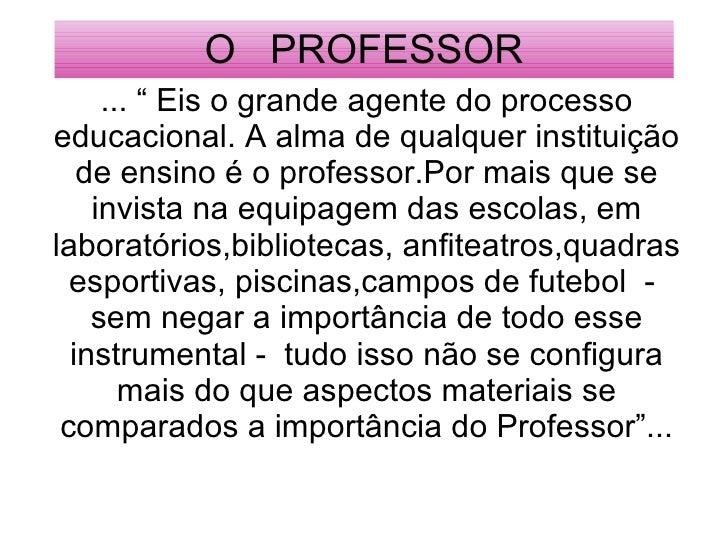 """O  PROFESSOR ... """" Eis o grande agente do processo educacional. A alma de qualquer instituição de ensino é o professor.Por..."""