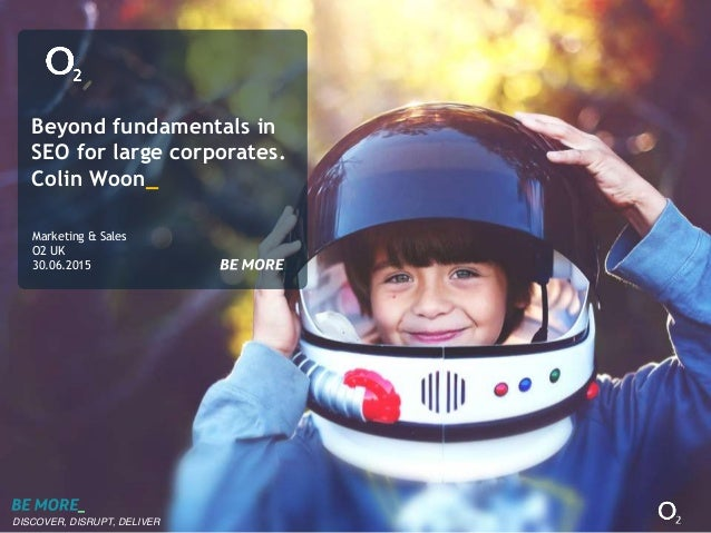 DISCOVER, DISRUPT, DELIVER Beyond fundamentals in SEO for large corporates. Colin Woon_ Marketing & Sales O2 UK 30.06.2015