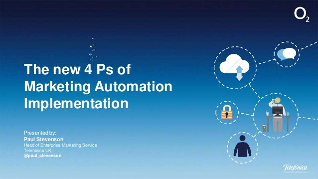 The new 4 Ps of Marketing Automation Implementation Presented by: Paul Stevenson Head of Enterprise Marketing Service Tele...
