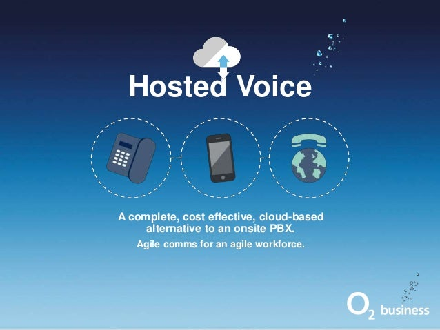 Hosted Voice  A complete, cost effective, cloud-based alternative to an onsite PBX. Agile comms for an agile workforce.