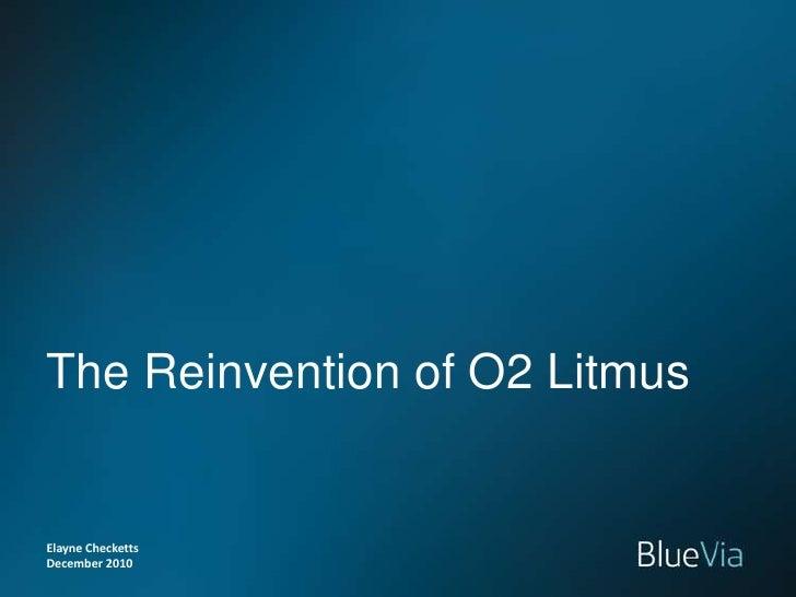 Elayne Checketts<br />December 2010<br />The Reinvention of O2 Litmus<br />