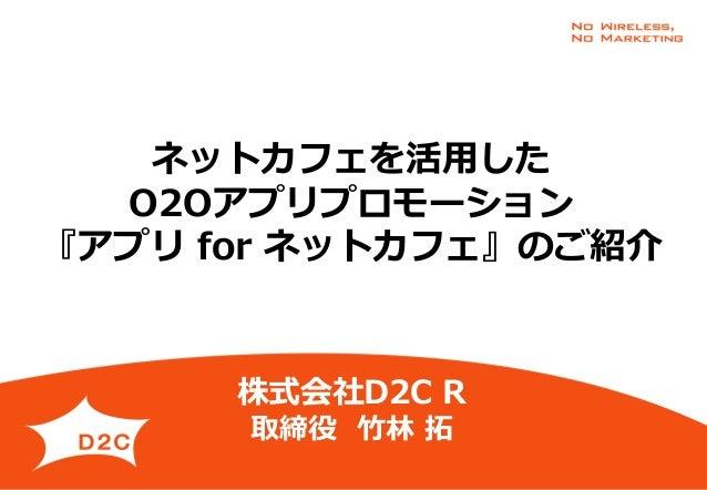 ネットカフェを活用した O2Oアプリプロモーション 『アプリ for ネットカフェ』のご紹介 株式会社D2C R 取締役 竹林 拓