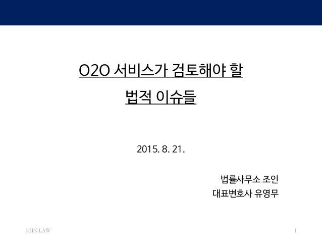 O2O 서비스가 검토해야 할 법적 이슈들 2015. 8. 21. 법률사무소 조인 대표변호사 유영무 JOIN LAW 1