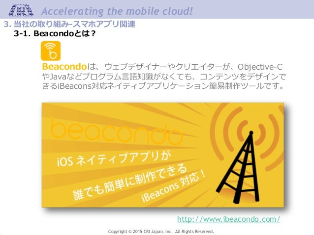 Copyright © 2015 CRI Japan, Inc. All Rights Reserved. Accelerating the mobile cloud! 3. 当社の取り組み-スマホアプリ関連 3-1. Beacondoとは? ...