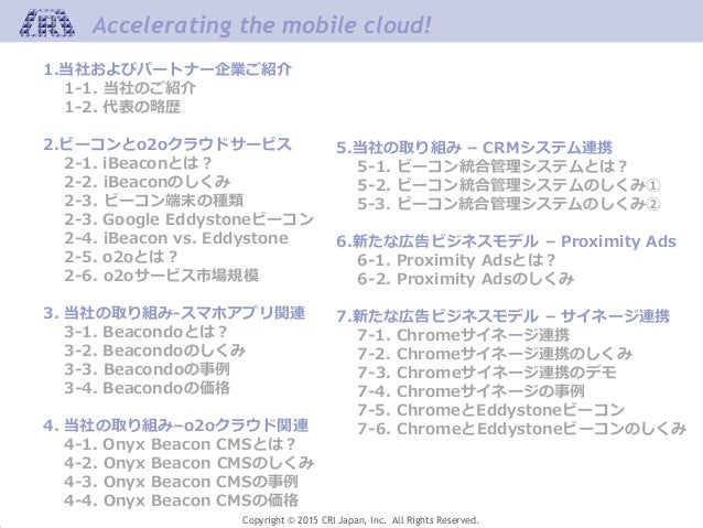 Copyright © 2015 CRI Japan, Inc. All Rights Reserved. Accelerating the mobile cloud! 1.当社およびパートナー企業ご紹介 1-1. 当社のご紹介 1-2. 代表...