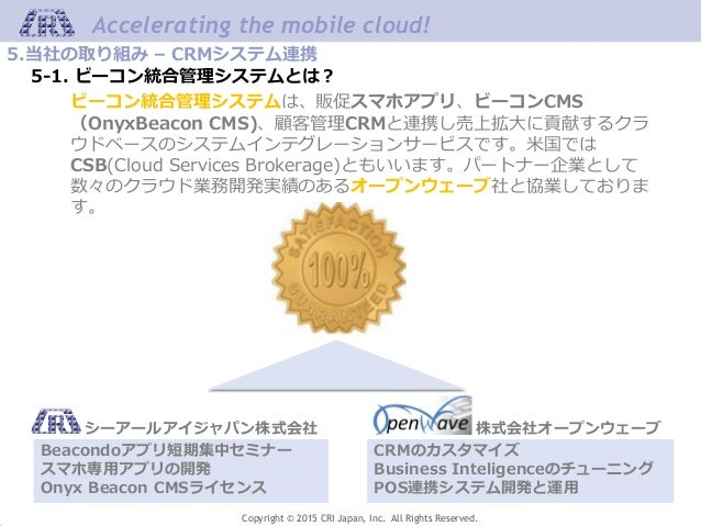 Copyright © 2015 CRI Japan, Inc. All Rights Reserved. Accelerating the mobile cloud! 5.当社の取り組み – CRMシステム連携 5-1. ビーコン統合管理シス...