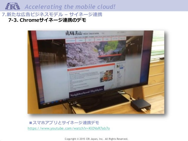 Copyright © 2015 CRI Japan, Inc. All Rights Reserved. Accelerating the mobile cloud! 7.新たな広告ビジネスモデル – サイネージ連携 7-3. Chromeサ...
