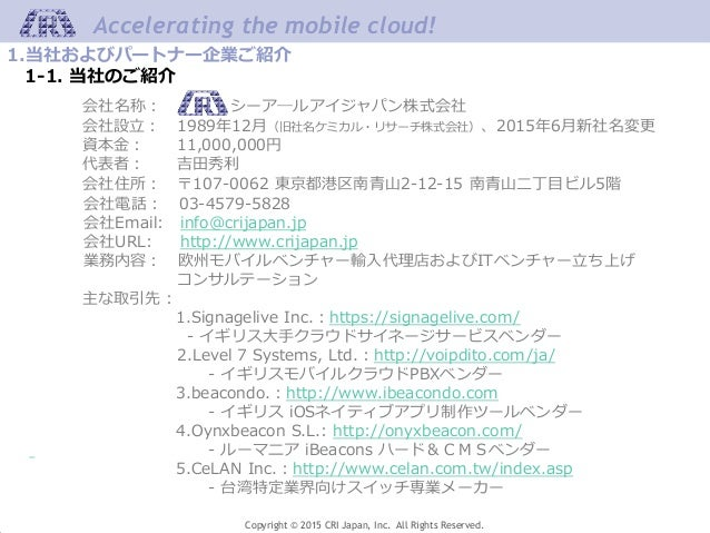 Copyright © 2015 CRI Japan, Inc. All Rights Reserved. Accelerating the mobile cloud! 会社名称: シーア―ルアイジャパン株式会社 会社設立: 1989年12月(...