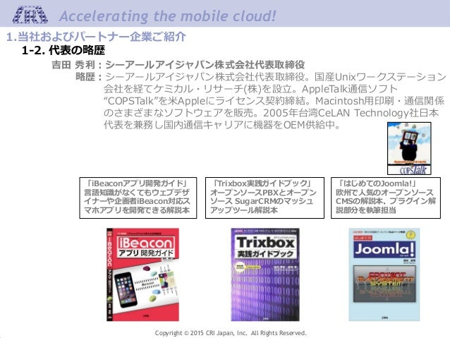 Copyright © 2015 CRI Japan, Inc. All Rights Reserved. Accelerating the mobile cloud! 1.当社およびパートナー企業ご紹介 1-2. 代表の略歴 吉田 秀利:シー...