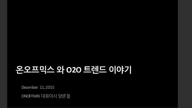 온오프믹스 와 O2O트렌드 이야기 December 11,2015 ONOFFMIX대표이사 양준철