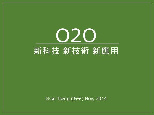 O2O  新科技新技術新應用  G-so Tseng (石子) Nov, 2014