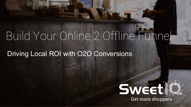 Get more shoppers Build Your Online 2 Offline Funnel Driving Local ROI with O2O Conversions
