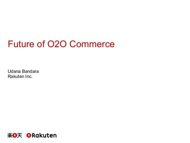Future of O2O Commerce Udana Bandara Rakuten Inc.