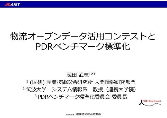 物流オープンデータ活⽤コンテストと PDRベンチマーク標準化 蔵⽥ 武志123 1 (国研) 産業技術総合研究所 ⼈間情報研究部⾨ 2 筑波⼤学 システム情報系 教授(連携⼤学院) 3 PDRベンチマーク標準化委員会 委員⻑