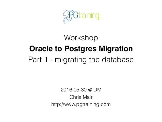 Workshop Oracle to Postgres Migration Part 1 - migrating the database 2016-05-30 @IDM Chris Mair http://www.pgtraining.com