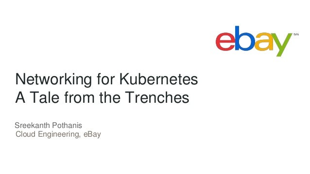 Networking for Kubernetes A Tale from the Trenches Cloud Engineering, eBay Sreekanth Pothanis