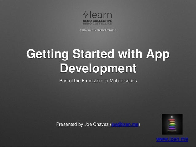 Getting Started with App Development Part of the From Zero to Mobile series Presented by Joe Chavez (joe@izen.me) www.izen...