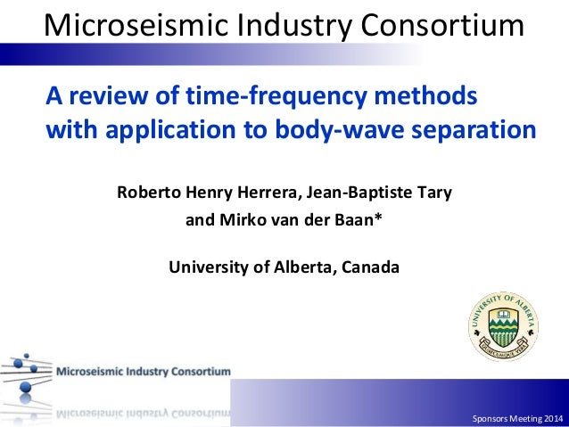 Sponsors Meeting 2014 A review of time‐frequency methods with application to body-wave separation Roberto Henry Herrera, J...