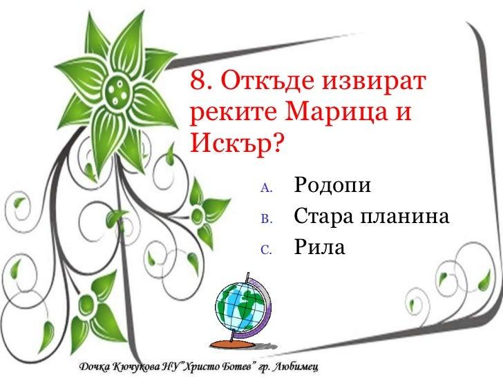 8. Откъде извират реките Марица и Искър? <ul><li>Родопи </li></ul><ul><li>Стара планина </li></ul><ul><li>Рила </li></ul><...