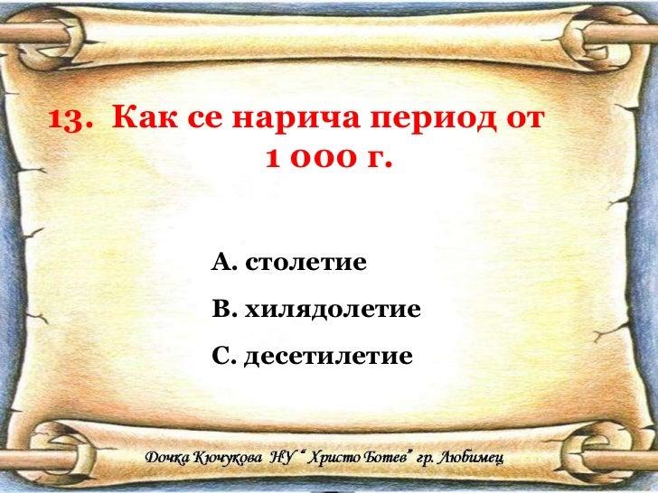 13.  Как се нарича период от  1 000 г. <ul><li>столетие </li></ul><ul><li>хилядолетие </li></ul><ul><li>десетилетие </li><...