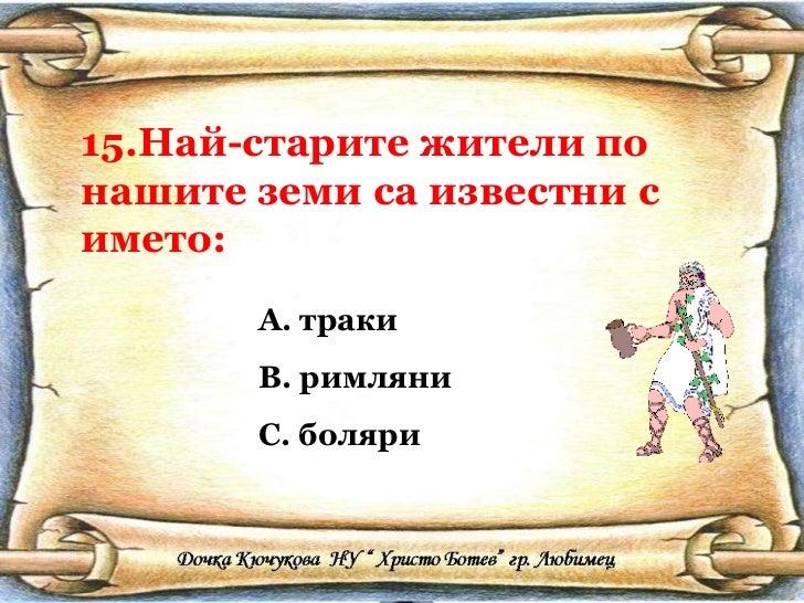 15.Най-старите жители по нашите земи са известни с името: <ul><li>траки </li></ul><ul><li>римляни </li></ul><ul><li>боляри...