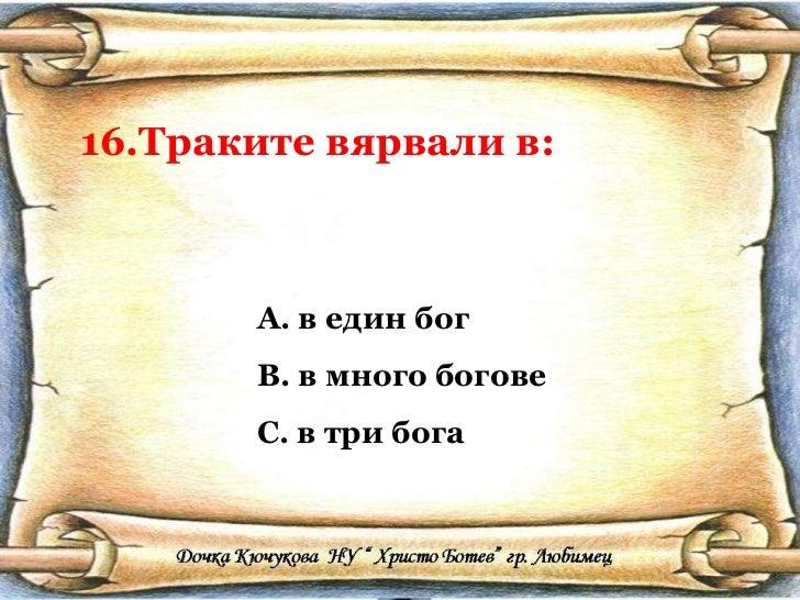 16.Траките вярвали в: <ul><li>в един бог </li></ul><ul><li>в много богове </li></ul><ul><li>в три бога </li></ul>