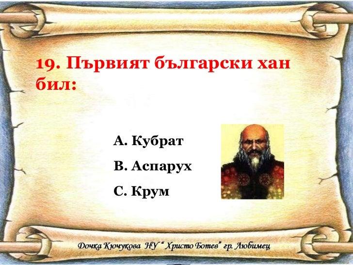 19. Първият български хан бил: <ul><li>Кубрат </li></ul><ul><li>Аспарух </li></ul><ul><li>Крум </li></ul>