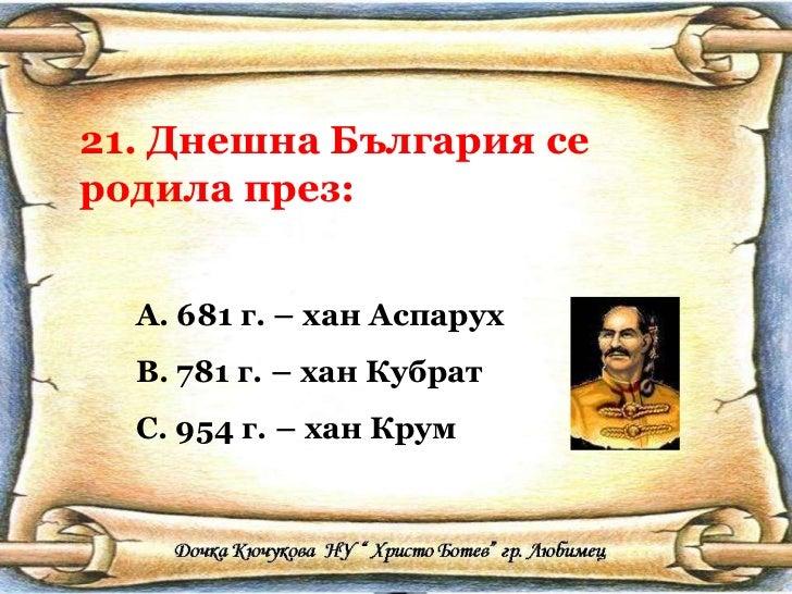 21. Днешна България се родила през: <ul><li>681 г. – хан Аспарух </li></ul><ul><li>781 г. – хан Кубрат </li></ul><ul><li>9...