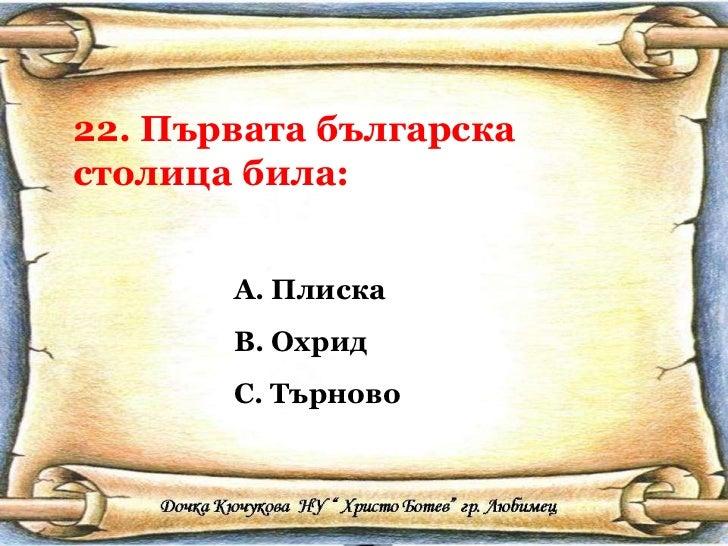22. Първата българска столица била: <ul><li>Плиска </li></ul><ul><li>Охрид </li></ul><ul><li>Търново </li></ul>