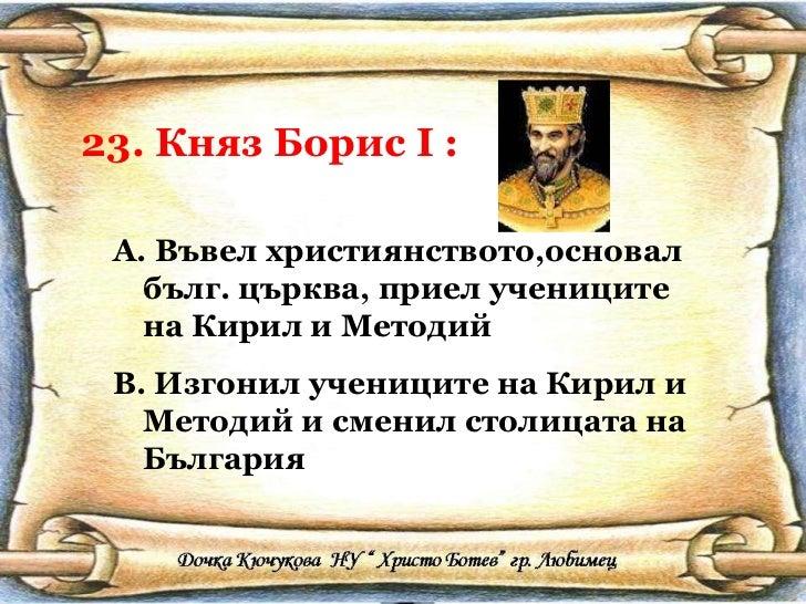 23. Княз Борис  I  : <ul><li>Въвел християнството,основал бълг. църква, приел учениците на Кирил и Методий </li></ul><ul><...
