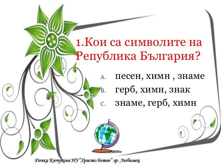 1.Кои са символите на Република България? <ul><li>песен, химн , знаме </li></ul><ul><li>герб, химн, знак </li></ul><ul><li...