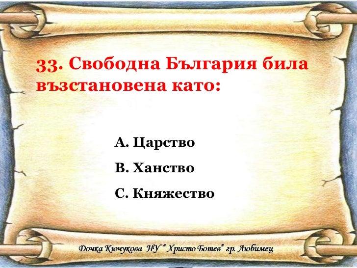 33. Свободна България била възстановена като: <ul><li>Царство </li></ul><ul><li>Ханство </li></ul><ul><li>Княжество </li><...
