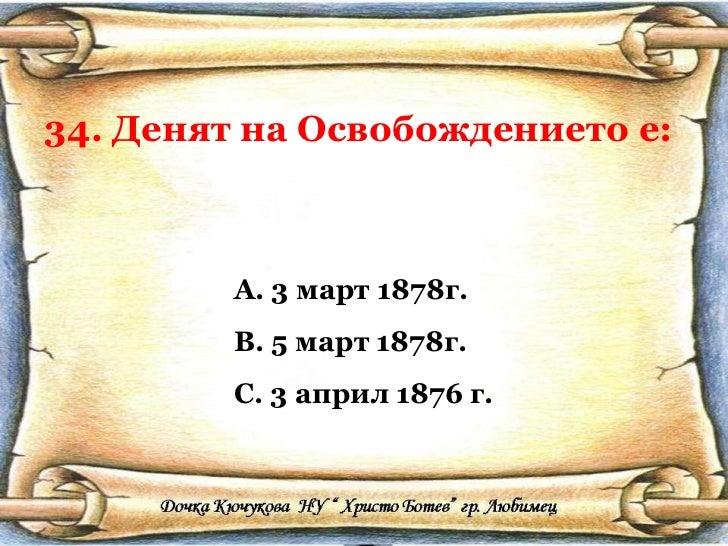 34. Денят на Освобождението е: <ul><li>3 март 1878г. </li></ul><ul><li>5 март 1878г. </li></ul><ul><li>3 април 1876 г. </l...