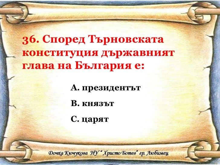 36. Според Търновската конституция държавният глава на България е: <ul><li>президентът </li></ul><ul><li>князът </li></ul>...
