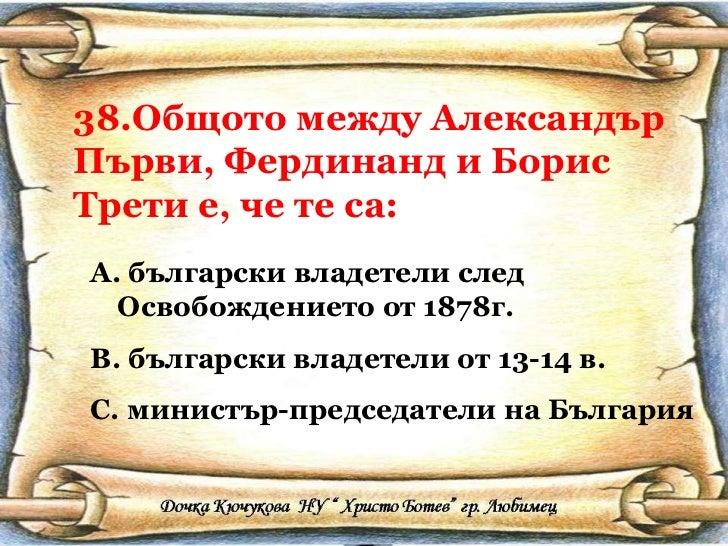 38.Общото между Александър Първи, Фердинанд и Борис Трети е, че те са: <ul><li>български владетели след Освобождението от ...